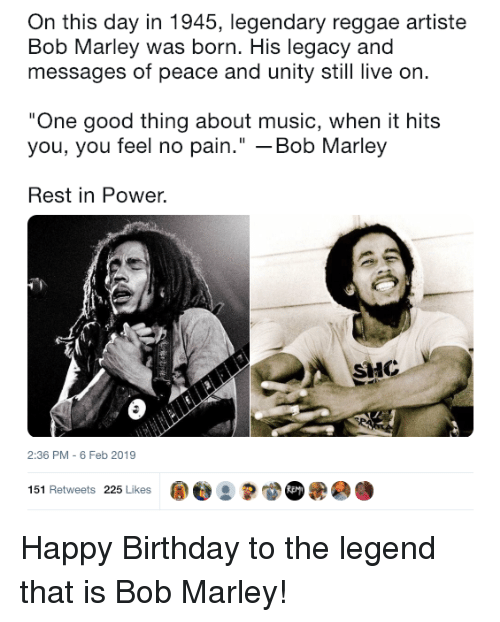 "When It Hits: On this day in 1945, legendary reggae artiste  Bob Marley was born. His legacy and  messages of peace and unity still live on  One good thing about music, when it hits  you, you feel no pain."" -Bob Marley  Rest in Power.  HC  2:36 PM - 6 Feb 2019  151 Retweets 225 Likes ape : Happy Birthday to the legend that is Bob Marley!"