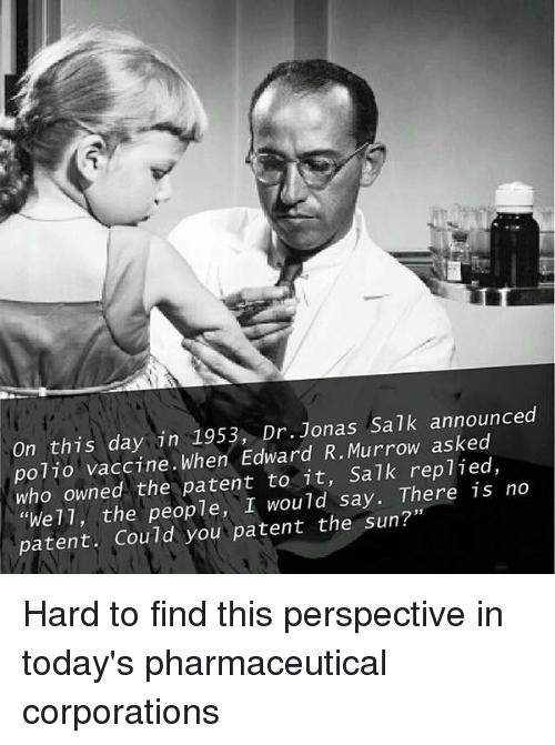"""jonas salk: On this day in 1953, Dr. Jonas salk announced  polio vaccine. When Edward R. Murrow asked  who owned the patent to it, Salk replied,  no  """"We 11, the people, I would say. There is patent. Could  you patent the sun?"""" Hard to find this perspective in today's pharmaceutical corporations"""