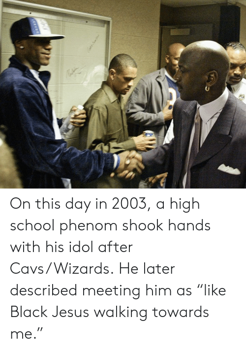 "Cavs, Jesus, and School: On this day in 2003, a high school phenom shook hands with his idol after Cavs/Wizards.  He later described meeting him as ""like Black Jesus walking towards me."""