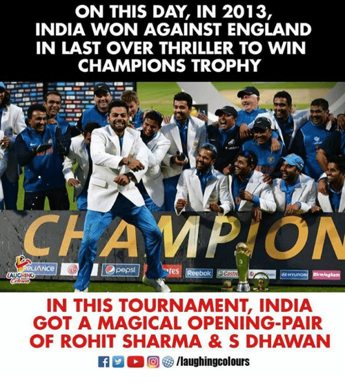 England, Thriller, and India: ON THIS DAY, IN 2013,  INDIA WON AGAINST ENGLAND  IN LAST OVER THRILLER TO WIN  CHAMPIONS TROPHY  Opeps  IN THIS TOURNAMENT, INDIA  GOT A MAGICAL OPENING-PAIR  OF ROHIT SHARMA & S DHAWAN