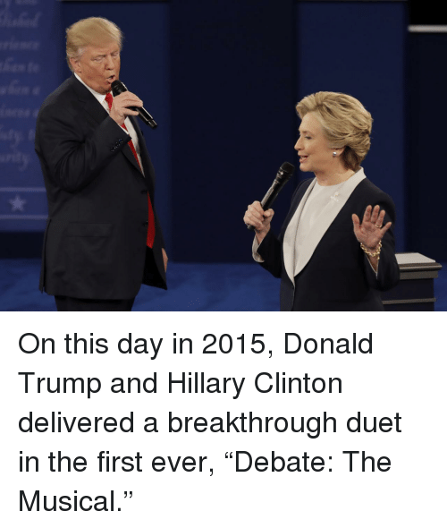 "Donald Trump, Hillary Clinton, and Trump: On this day in 2015, Donald Trump and Hillary Clinton delivered a breakthrough duet in the first ever, ""Debate: The Musical."""