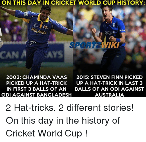 cricket world cup: ON THIS DAY IN CRICKET WORLD CUP HISTORY:  SRILANKA  FNGAND  PORT IKI  CAN A Ars  2003: CHAMINDA VAAS  2015: STEVEN FINN PICKED  PICKED UP A HAT-TRICK  UP A HAT-TRICK IN LAST 3  IN FIRST 3 BALLS OF AN  BALLS OF AN ODI AGAINST  ODI AGAINST BANGLADESH  AUSTRALIA 2 Hat-tricks, 2 different stories! On this day in the history of Cricket World Cup !