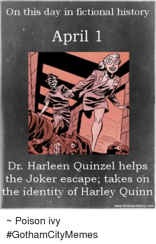 Poison Ivy: On this day in fictional history  April 1  Dr. Harleen Quinzel helps  the Joker escape; takes on  the identity of Harley Quinn  www.fictional history.com ~ Poison ivy #GothamCityMemes