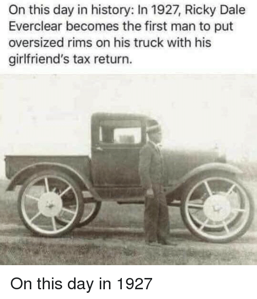 History, Rims, and Tax Return: On this day in history: In 1927, Ricky Dale  Everclear becomes the first man to put  oversized rims on his truck with his  girlfriend's tax return. On this day in 1927