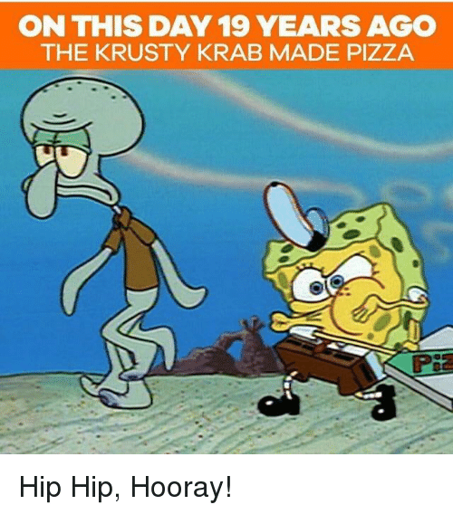On THIS DAY19 YEARS AGO THE KRUSTY KRAB MADE PIZZA Hip Hip