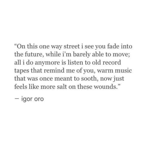 """sooth: """"On this one way street i see you fade into  the future, while i'm barely able to move;  all i do anymore is listen to old record  tapes that remind me of you, warm music  that was once meant to sooth, now just  feels like more salt on these wounds.""""  igor oro"""