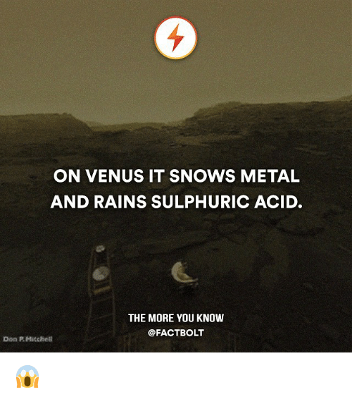 Mitchel: ON VENUS IT SNOWS METAL  AND RAINS SULPHURIC ACID.  THE MORE YOU KNOW  @FACT BOLT  Don Mitchell 😱
