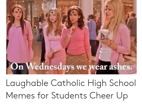 High School Memes: On Wednesdays we wear ashes. Laughable Catholic High School Memes for Students Cheer Up