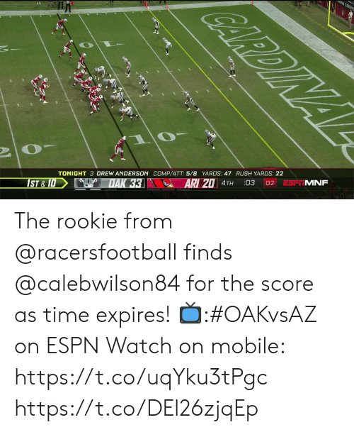 Espn, Memes, and Mobile: ONA CARDIN  CARDINAL  ESF MNF  02  03  ARI 20 4TH  TONIGHT 3 DREW ANDERSON COMP/ATT: 5/8 YARDS: 47 RUSH YARDS: 22  DAK 33  1ST &10 The rookie from @racersfootball finds @calebwilson84 for the score as time expires!  📺:#OAKvsAZ on ESPN  Watch on mobile: https://t.co/uqYku3tPgc https://t.co/DEl26zjqEp