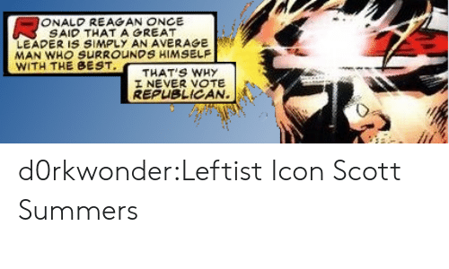 Tumblr, Best, and Blog: ONALD REAGAN ONCE  SAID THATAGREAT  LEADER IS SIMPLY AN AVERAGE  MAN WHO SURROUNDS HIMSELF  WITH THE BEST  THAT'S WHy  I NEVER VOTE  REPUBLICAN. d0rkwonder:Leftist Icon Scott Summers