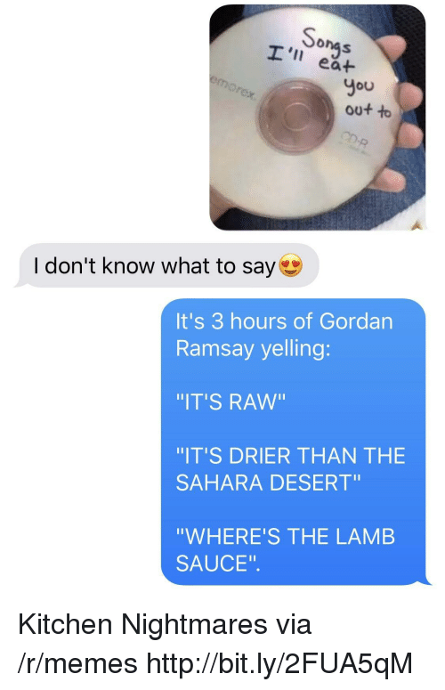 """Memes, Http, and Kitchen Nightmares: onas  I' ea+  You  out to  I don't know what to say  It's 3 hours of Gordan  Ramsay yelling:  IT'S RAw""""  IT'S DRIER THAN THE  SAHARA DESERT""""  """"WHERE'S THE LAMB  SAUCE"""". Kitchen Nightmares via /r/memes http://bit.ly/2FUA5qM"""