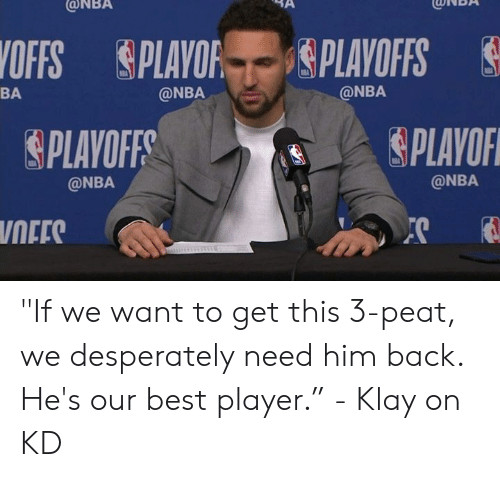 "ballmemes.com: ONBA  CONBA  OFFS PLAYOF gPLAYOFFS  @NBA  BA  @NBA  PLAYOF  PLAVOFF  @NBA  @NBA  NEES ""If we want to get this 3-peat, we desperately need him back. He's our best player.""  - Klay on KD"