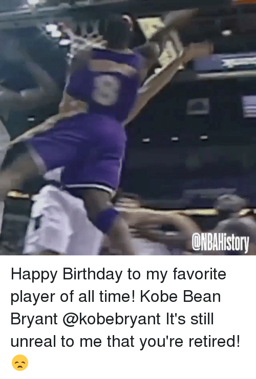 Unrealism: ONBAHIstory Happy Birthday to my favorite player of all time! Kobe Bean Bryant @kobebryant It's still unreal to me that you're retired! 😞