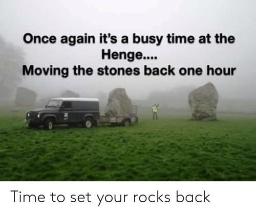 rocks: Once again it's a busy time at the  Henge....  Moving the stones back one hour Time to set your rocks back