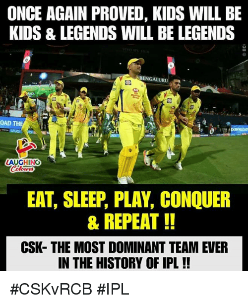 History, Kids, and Sleep: ONCE AGAIN PROVED, KIDS WILL BE  KIDS & LEGENDS WILL BE LEGENDS  BENGALURU  0  OAD TH  AUGHING  EAT, SLEEP, PLAY, CONQUER  & REPEAT!!  CSK- THE MOST DOMINANT TEAM EVER  N THE HISTORY OF IPL!! #CSKvRCB #IPL