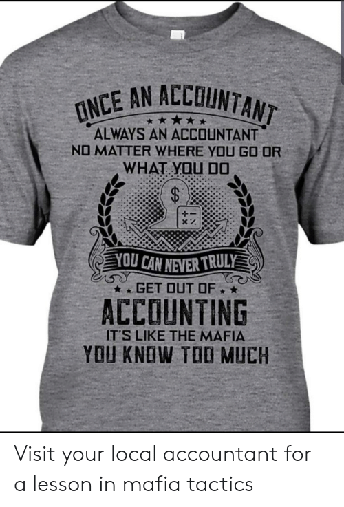 Too Much, Never, and Accounting: ONCE AN ALLUNTANT  ALWAYS AN ACCOUNTANT  NO MATTER WHERE YOU GO OR  WHAT YOU D0  YOU CAN NEVER TRULY  GET OUT OF  ACCOUNTING  IT'S LIKE THE MAFIA  YOU KNOW TOO MUCH Visit your local accountant for a lesson in mafia tactics