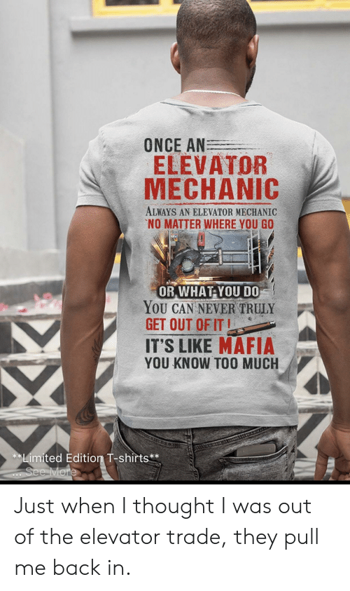 Too Much, Limited, and Mechanic: ONCE AN  ELEVATOR  MECHANIC  ALWAYS AN ELEVATOR MECHANIC  NO MATTER WHERE YOU GO  OR WHAT YOU D0  YoU CAN NEVER TRULY  GET OUT OF İT  IT'S LIKE MAFIA  YOU KNOW TOO MUCH  **Limited Edition T-shirts** Just when I thought I was out of the elevator trade, they pull me back in.