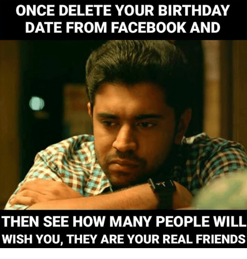Birthday Memes And Real Friends ONCE DELETE YOUR BIRTHDAY DATE FROM FACEBOOK AND THEN SEE HOW MANY PEOPLE WILL WISH YOU THEY ARE REAL FRIENDS