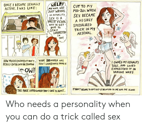 Being Alone, Arsenal, and Sex: ONCE I BECAME SEXUALLY  ACTIVE, I WAS LIKE:  WELP!  CUT TO MY  MID-20s, WHEN  MY MOM WAS  JUST WRONG  IN ACTUALITY  SEX IS A  PRETTY COOL  SEX BECAME  A HIGHLY  SPECIALIZED  TRICK IN MY  ARSENAL  WAY To GET  BoYS To  STAY  INTERESTED  IN  You!  SLUTEVER  HOW MUCH IENTOYED IT DIDN'T  REALLY ENTER INTO THE EQUATION  WHAT DID MATTER WAS  How I LOOKED WHILE DOING IT  I OWNED MY SEXUALITY  100%, AND LOVED  EXPRESSING IT IN  VARIOUS WAYS  Ow?!  UMM,  THIS PHASE LASTED LONGER THAN I CARE TO ADMIT..  IT DIDN'T BELONG TO ANY GUY-IT BELON GED TO ME AND ME ALONE Who needs a personality when you can do a trick called sex