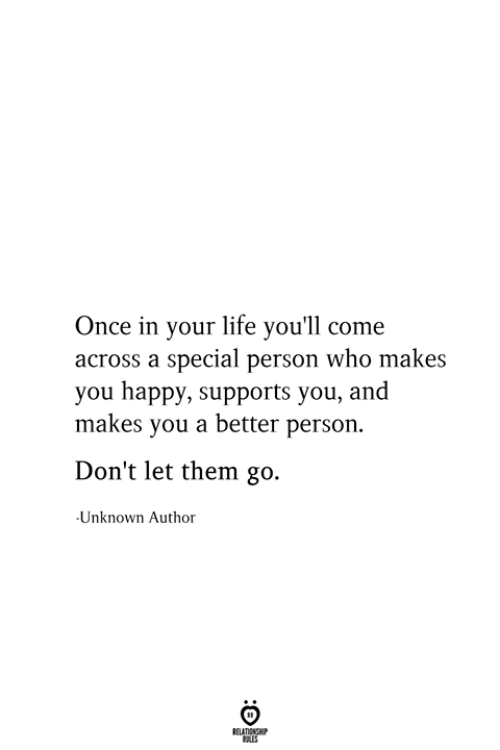 Life, Happy, and Once: Once in your life you'll come  across a special person who makes  you happy, supports you, and  makes you a better person.  Don't let them go.  Unknown Author  RELATIONSHIP  ES