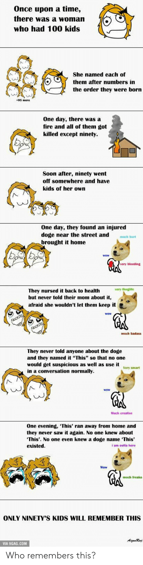 """Never Saw It: Once upon a time,  there was a woman  who had 100 kids  She named each of  them after numbers in  the order they were born  +95 more  One day, there was a  fire and all of them got  killed except ninety.  Soon after, ninety went  off somewhere and have  kids of her own  One day, they found an injured  doge near the street and  brought it home  uch hurt  wow  very bleeding  very thugite  They nursed it back to health  but never told their mom about it,  afraid she wouldn't let them keep it e  much badass  They never told anyone about the doge  and they named it This"""" so that no one  would get suspicious as well as use it  in a conversation normally  Very smart  AN  Much creative  One evening, 'This' ran away from home and  they never saw it again. No one knew about  This'. No one even knew a doge name This  existed  i am outta here  Wow  much Ireaks  ONLY NINETY'S KIDS WILL REMEMBER THIS  VIA 9GAG.COM Who remembers this?"""