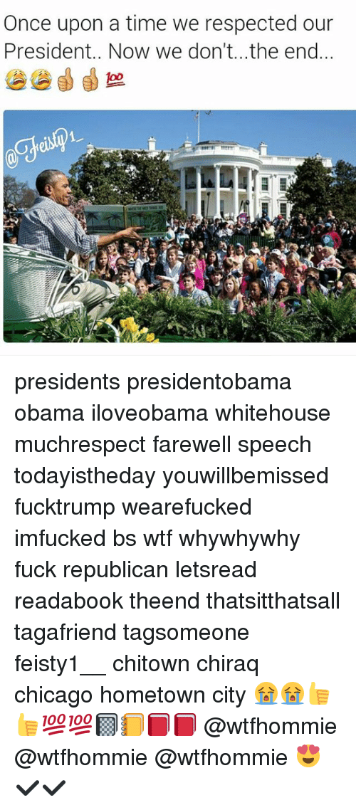 Memes, Once Upon a Time, and 🤖: Once upon a time we respected our  President.. Now we don't...the end presidents presidentobama obama iloveobama whitehouse muchrespect farewell speech todayistheday youwillbemissed fucktrump wearefucked imfucked bs wtf whywhywhy fuck republican letsread readabook theend thatsitthatsall tagafriend tagsomeone feisty1__ chitown chiraq chicago hometown city 😭😭👍👍💯💯📓📒📕📕 @wtfhommie @wtfhommie @wtfhommie 😍✔✔