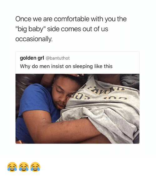 "Comfortable, Memes, and Sleeping: Once we are comfortable with you the  ""big baby"" side comes out of us  occasionally.  golden grl  @bantuthot  Why do men insist on sleeping like this 😂😂😂"
