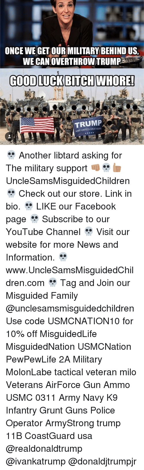 Whoreing: ONCE WE GET  OUR MILITARY BEHINDUS,  WE CANOVERTHROWTRUMP  GOOD LUCK BITCH WHORE!  TRUMP  MAKEAMERICAGREATAGAN 💀 Another libtard asking for The military support 👊🏽💀👍🏽 UncleSamsMisguidedChildren 💀 Check out our store. Link in bio. 💀 LIKE our Facebook page 💀 Subscribe to our YouTube Channel 💀 Visit our website for more News and Information. 💀 www.UncleSamsMisguidedChildren.com 💀 Tag and Join our Misguided Family @unclesamsmisguidedchildren Use code USMCNATION10 for 10% off MisguidedLife MisguidedNation USMCNation PewPewLife 2A Military MolonLabe tactical veteran milo Veterans AirForce Gun Ammo USMC 0311 Army Navy K9 Infantry Grunt Guns Police Operator ArmyStrong trump 11B CoastGuard usa @realdonaldtrump @ivankatrump @donaldjtrumpjr