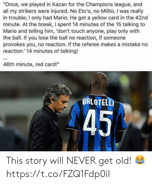 """Memes, Mario, and Break: """"Once, we played in Kazan for the Champions league, and  all my strikers were injured. No Eto'o, no Milito. I was really  in trouble; I only had Mario. He got a yellow card in the 42nd  minute. At the break, I spent 14 minutes of the 15 talking to  Mario and telling him, 'don't touch anyone, play only with  the ball. If you lose the ball no reaction, if someone  provokes you, no reaction. If the referee makes a mistake no  reaction.' 14 minutes of talking!  46th minute, red card!""""  BALOTELLI  45 This story will NEVER get old! 😂 https://t.co/FZQ1Fdp0iI"""