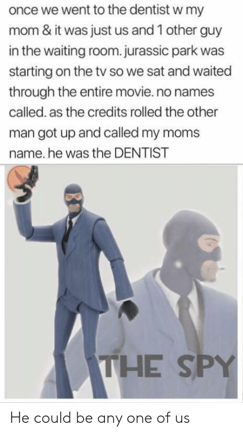 jurassic: once we went to the dentist w my  mom & it was just us and 1 other guy  in the waiting room.jurassic park was  starting on the tv so we sat and waited  through the entire movie.no names  called. as the credits rolled the other  man got up and called my moms  name. he was the DENTIST  THE SPY He could be any one of us