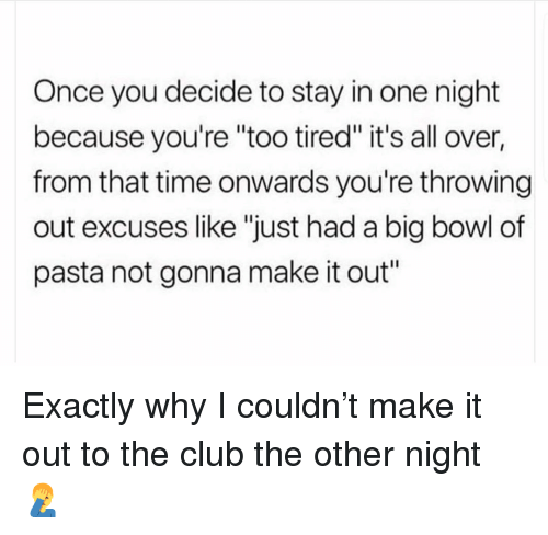 """Club, Memes, and Time: Once you decide to stay in one night  because you're """"too tired"""" it's all over,  from that time onwards you're throwing  out excuses like """"just had a big bowl of  pasta not gonna make it out"""" Exactly why I couldn't make it out to the club the other night 🤦♂️"""