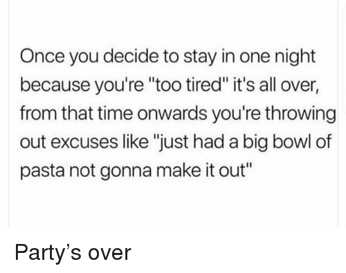 """Party, Time, and Girl Memes: Once you decide to stay in one night  because you're """"too tired"""" it's all over,  from that time onwards you're throwing  out excuses like """"just had a big bowl of  pasta not gonna make it out"""" Party's over"""