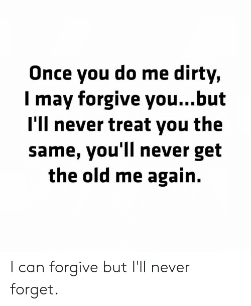 Forgive You: Once you do me dirty,  I may forgive you...but  I'll never treat you the  same, you'll never get  the old me again. I can forgive but I'll never forget.