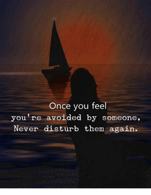 Never, Once, and Them: Once you feel  you're avoided by someone,  Never disturb them aga  in