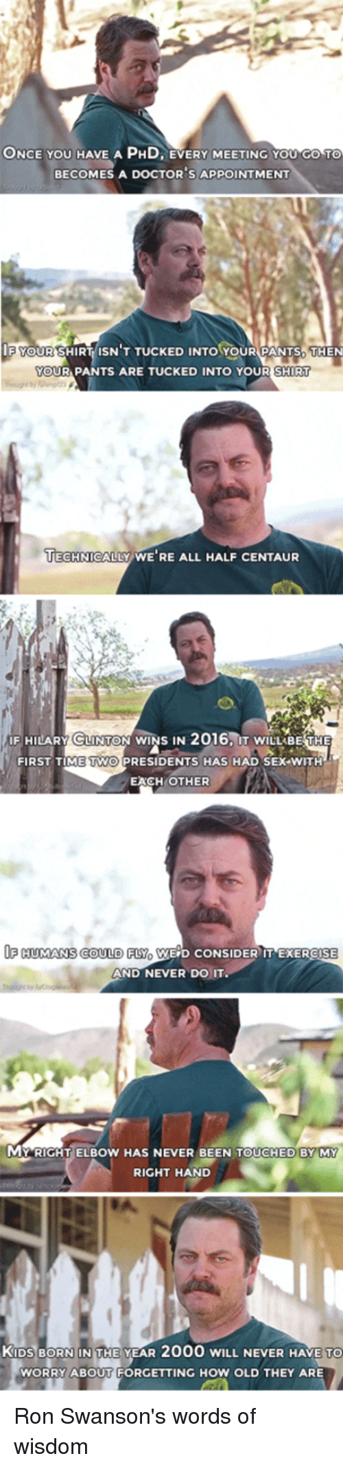 Doctor, Nick Offerman, and Ron Swanson: ONCE YOU HAVE A PHD EVERY MEETING You Go To  BECOMES A DOCTOR S APPOINTMENT  F YOUR SHIRT ISN T TUCKED INTO YOUR PANTS THEN  YOUR PANTS ARE TUCKED INTO YOUR SHIRT  TECHNICALLY WE'RE ALL HALF CENTAUR  F HILARY CLINTON WINS IN  2016, IT wILL BE THE  FIRST TIME TWO PRESIDENTS HAS HAD SEX WITH  EACH OTHER  OF HUMANS COULD FLY WEGD CONSIDER IT EXER  SE  AND NEVER DO IT.  MARICHT ELBow HAS NEVER BEEN TOUCHED BY MY  RIGHT HAND  KIDS BORN IN THE YEAR 2000 wILL NEVER HAVE TO  WORRY ABOUT FORGETTING HOW OLD THEY ARE Ron Swanson's words of wisdom