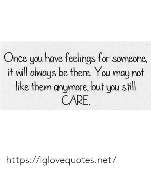 Net, Once, and May: Once you have feelings for someone,  it will always be there. You may not  like them anymore, but you still  CARE https://iglovequotes.net/
