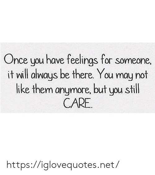 Net, Once, and May: Once you have feelings for someone.  it will always be there. You may not  like them anymore, but you still  CARE https://iglovequotes.net/