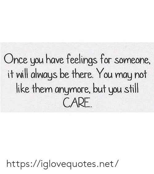 Be There: Once you have feelings for someone,  it will always be there. You may not  like them anymore, but you still  CARE. https://iglovequotes.net/