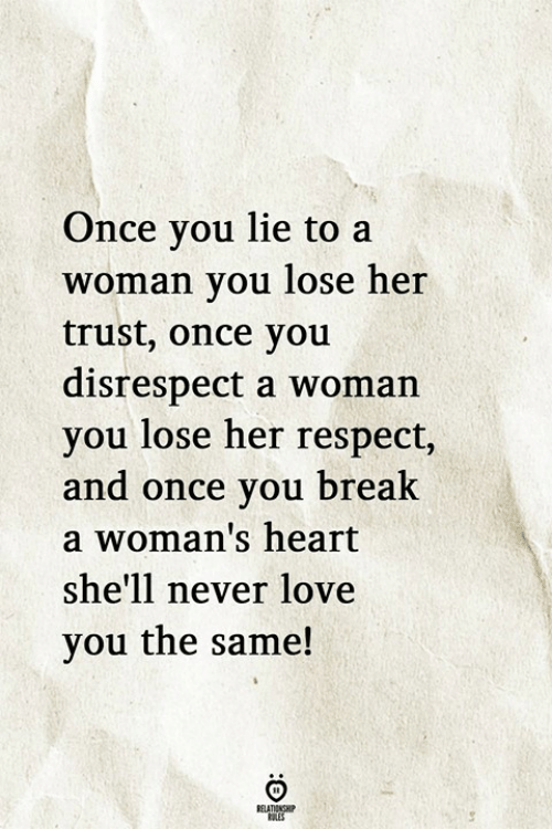 you lie: Once you lie to a  woman vou lose her  trust, once you  disrespect a woman  you lose her respect,  and once you brealk  a woman's heart  she'll never love  you the same!
