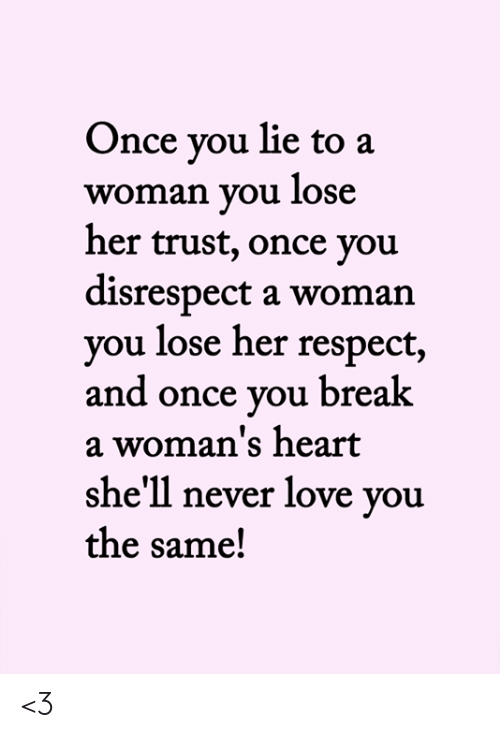 you lie: Once you lie to a  woman you lose  her trust, once you  disrespect a woman  you lose her respect,  and once you break  a woman's heart  she'll never love you  the same! <3