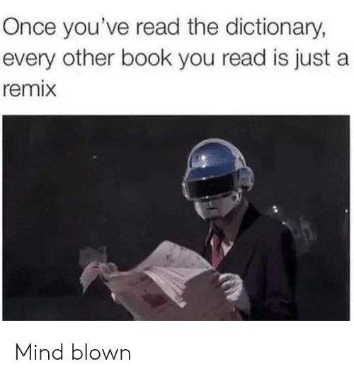 Memes, Book, and Dictionary: Once you've read the dictionary,  every other book you read is just a  remix Mind blown