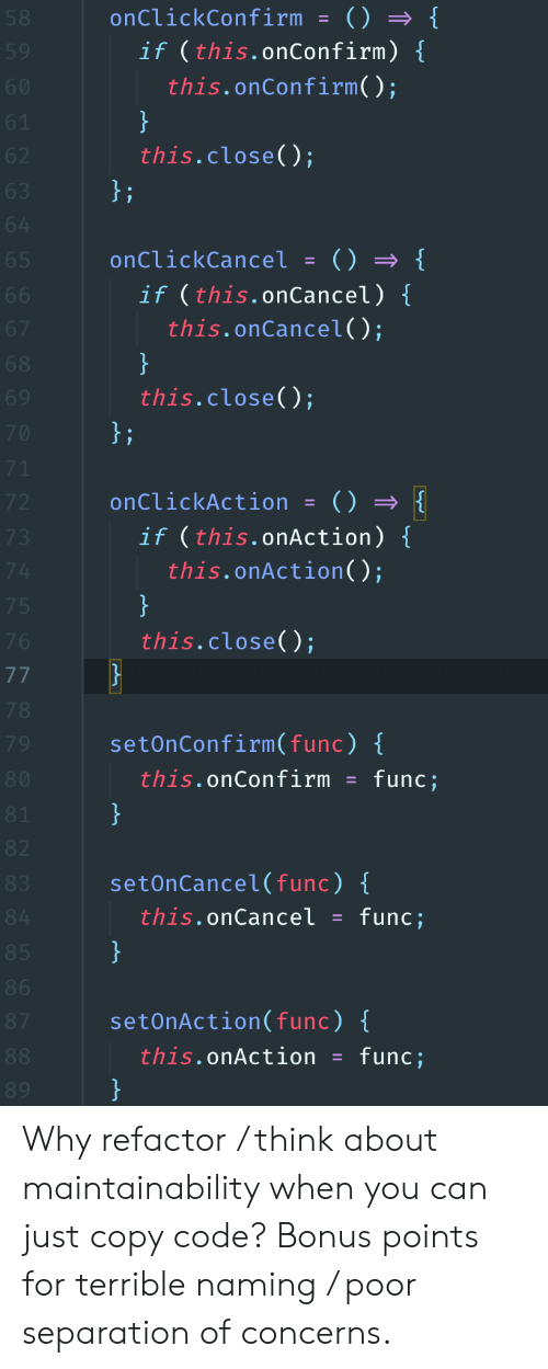 Refactor: onClickConfirm = () {  if (this.onConfirm) {  this.on Confirm( );  58  59  60  }  this.close();  61  62  };  63  64  onClickCancel = () {  if (this.onCancel) {  this.onCancel();  65  66  67  }  this.close();  68  69  }i  70  71  onClickAction  72  if (this.onAction) {  this.onAction( );  73  74  }  75  this.close();  76  77  78  setOnConfirm( func) {  79  this.onConfirm  func;  80  }  81  82  setOnCancel(func) {  83  this.onCancel  func;  84  }  85  86  setOnAction(func) {  87  this.onAction  }  func;  88  89 Why refactor / think about maintainability when you can just copy code? Bonus points for terrible naming / poor separation of concerns.
