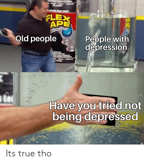 Flexing, Old People, and True: OND EAL EPAR  ILACK  tady Ss Lsks  FLEX  APE  People with  depression  Old people  O EALRPAR  LACK  Have you tried not  being depressed Its true tho