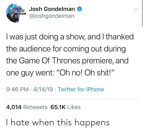 "premiere: ondelman  @joshgondelman  I was just doing a show, and I thanked  the audience for coming out during  the Game Of Thrones premiere, and  one guy went: ""Oh no! Oh shit!""  9:46 PM-4/14/19 Twitter for iPhone  4,014 Retweets 65.1K Likes I hate when this happens"