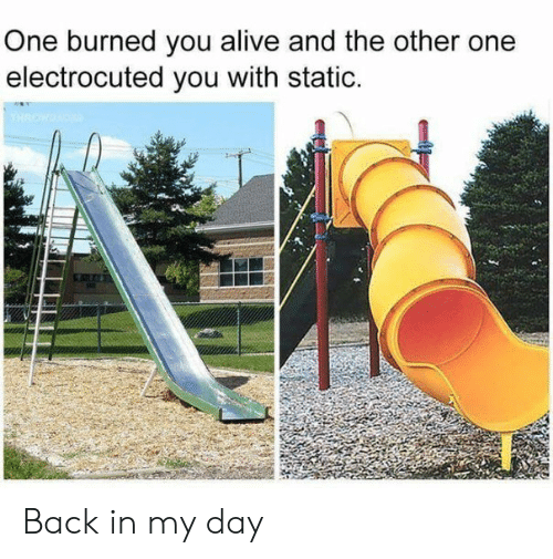 Alive, Back, and Back in My Day: One burned you alive and the other one  electrocuted you with static. Back in my day
