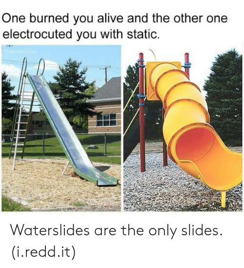 Alive, One, and Static: One burned you alive and the other one  electrocuted you with static. Waterslides are the only slides. (i.redd.it)
