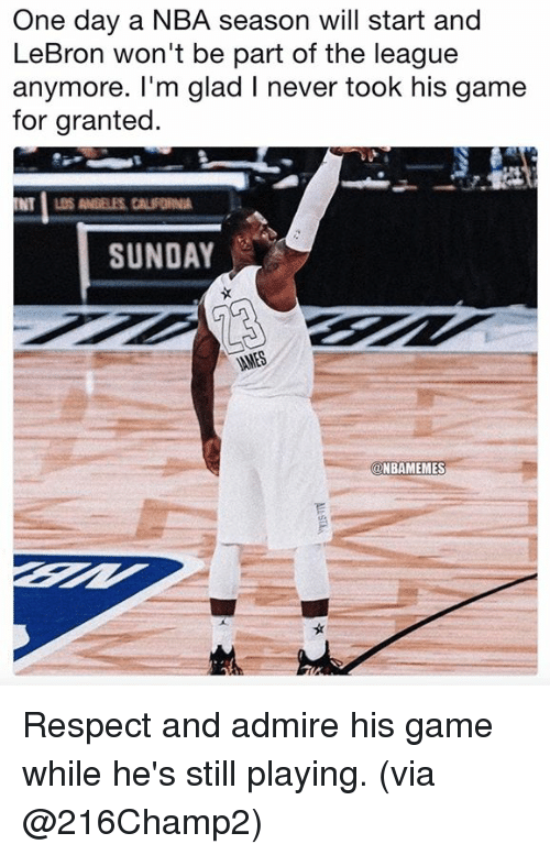 Nba, Respect, and Game: One day a NBA season will start and  LeBron won't be part of the league  anymore. I'm glad I never took his game  for granted  SUNDAY  @NBAMEMES Respect and admire his game while he's still playing. (via @216Champ2)