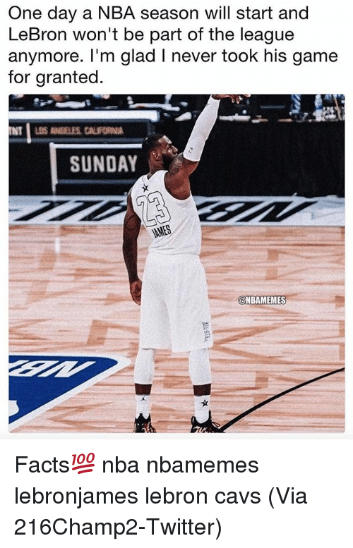 Basketball, Cavs, and Facts: One day a NBA season will start and  LeBron won't be part of the league  anymore. I'm glad I never took his game  for granted  SUNDAY  @NBAMEMES Facts💯 nba nbamemes lebronjames lebron cavs (Via 216Champ2-Twitter)