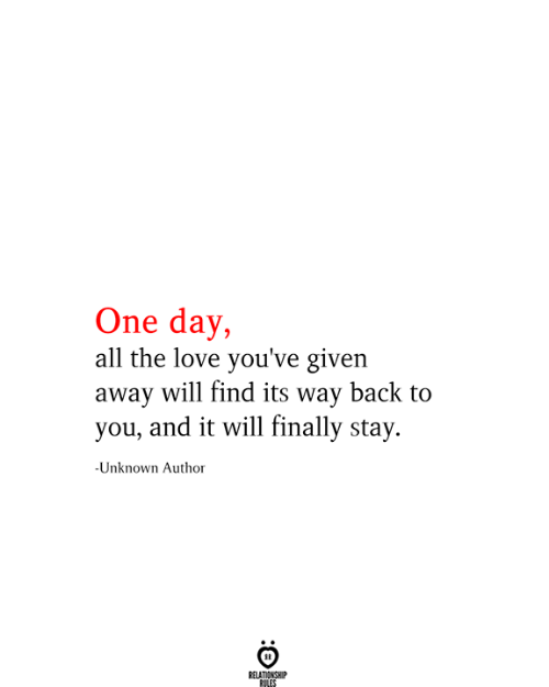 Love, All The, and Back: One day,  all the love you've given  away will find its way back to  you, and it will finally stay.  -Unknown Author  RELATIONSHIP  RILES