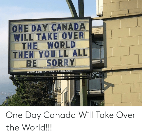 take over the world: ONE DAY CANADA  WILL ITAKE OVER  THE WORLD  THEN YOU LL ALL  BE SORRY  I One Day Canada Will Take Over the World!!!